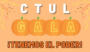 """This graphic says """"CTUL Gala, Tenemos el Poder!"""" (""""Tenemos el Poder"""" translates to """"We have the power!"""" in English. The graphic is on an orange backdrop with pumpkins and Halloween-colored streamers. Este gráfico dice """"CTUL Gala, Tenemos el Poder!"""" El gráfico está sobre un fondo naranja con calabazas y serpentinas de color de Halloween."""